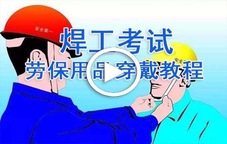 焊工考试劳保用品的穿戴视频教程-东莞创